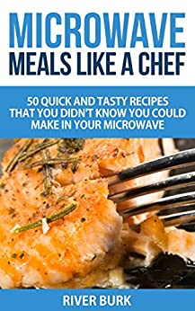Microwave Meals Like a Chef: 50 Quick and Tasty Recipes That you Didn't Know You Could Make In Your Microwave by [Burk, River]