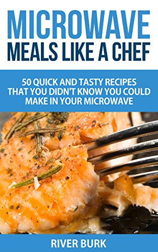 Microwave Meals Like a Chef: 50 Quick and Tasty Recipes That you Didn't Know You Could Make In Your Microwave by River Burk