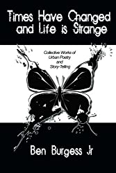 Times Have Changed and Life is Strange: Collective Works of Urban Poetry and Story-Telling by Ben Burgess Jr. (2008-10-20)