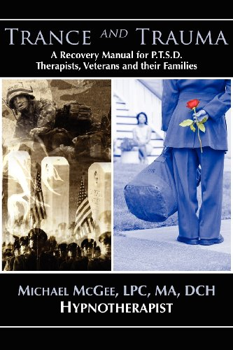 Trance and Trauma: A Recovery Manual for PTSD Therapists, Veterans, and their Families, by Michael McGee, MA, DCH