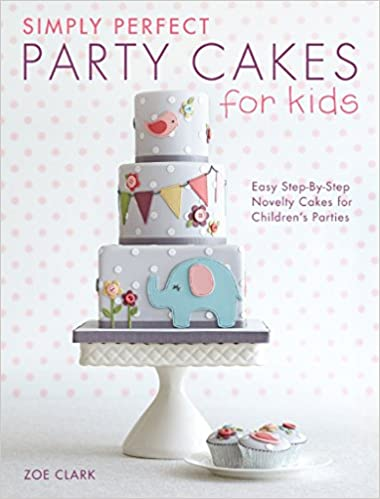 Simply Perfect Party Cakes For Kids Easy Step By Novelty Childrens Parties Zoe Clark 9781446304266 Books