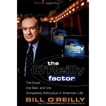 The O'Reilly Factor: The Good, the Bad, and the Completely Ridiculous in American Life: Written by Bill O'Reilly, 2000 Edition, (1st Edition) Publisher: Crown Archetype [Hardcover]