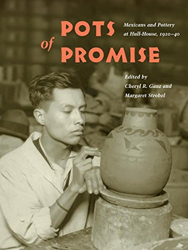 (Pots of Promise: Mexicans and Pottery at Hull-House, 1920-40 (Latinos in Chicago and Midwest))