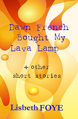 Book: Dawn French Bought My Lava Lamp + other short stories by Lisbeth Foye