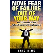 Overcoming Fear: Move Fear Of Failure Out Of Your Way: How To Overcome Fear Of Failure, Rejection, To Having Happiness (Fear Of Rejection, Depression, Happiness, Goals, Fearless, Achieve your Dreams)