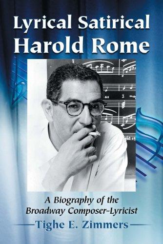 Lyrical Satirical Harold Rome: A Biography of the Broadway Composer-Lyricist