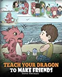 Teach Your Dragon to Make Friends: A Dragon Book To Teach Kids How To Make New Friends. A Cute Children Story To Teach Children About Friendship and Social Skills.: Volume 16 (My Dragon Books)