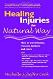Healing Injuries the Natural Way : How to Mend Bones, Muscles, Tendons and More