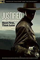 Justified and Philosophy: Shoot First, Think Later (Popular Culture and Philosophy)
