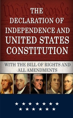 The Declaration of Independence and Constitution of the United States of America: Including the Bill of Rights and Constitutional Amendments