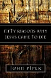 Fifty Reasons Why Jesus Came to Die, John Piper, 158134788X