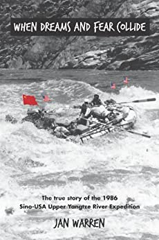 When Dreams and Fear Collide: The true story of the 1986 Sino-USA Upper Yangtze River Expedition by [Warren, Jan]