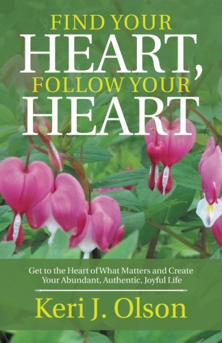 Download Find Your Heart, Follow Your Heart: Get to the Heart of What Matters and Create Your Abundant, Authentic, Joyful Life PDF