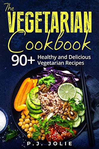 The Vegetarian  Cookbook: 90+ Healthy and Delicious Vegetarian Recipes by [JOLIE, P.J.]