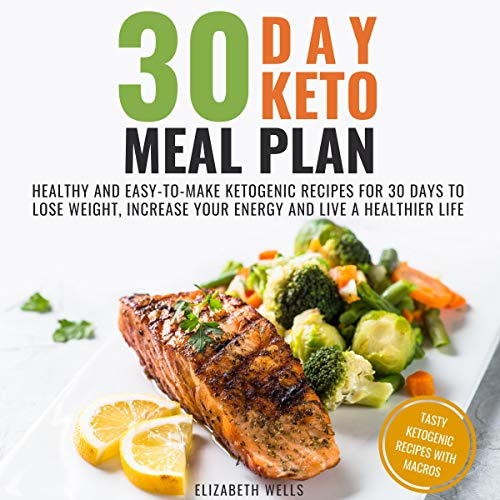 30 Day Keto Meal Plan: Healthy and Easy-to-Make Ketogenic Recipes for 30 Days to Lose Weight, Increase Your Energy and Live a Healthier Life by Elizabeth Wells