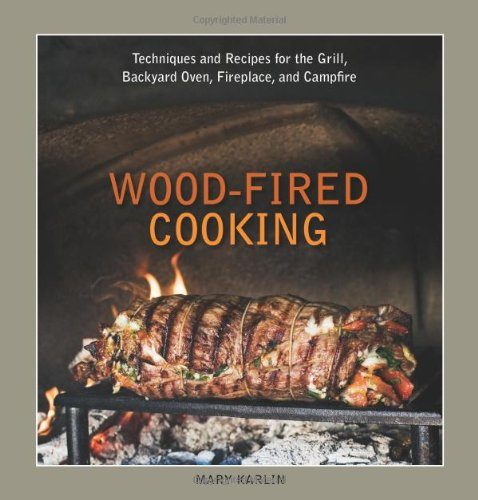 Wood-Fired Cooking: Techniques and Recipes for the Grill, Backyard Oven, Fireplace, and Campfire by Mary Karlin