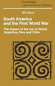 South America and the First World War: The Impact of the War on Brazil, Argentina, Peru and Chile