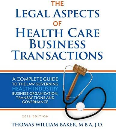 The Legal Aspects of Health Care Business Transactions: A Complete Guide to the Law Governing Health Industry Business Organization, Transactions, and Governance