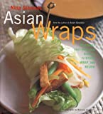 Asian Wraps: Deliciously Easy Hand-Held Bundles To Stuff, Wrap, And Relish