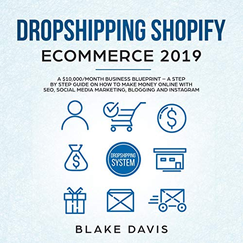 Dropshipping Shopify E-Commerce 2019: A $10,000/Month Business Blueprint: A Step by Step Guide on How to Make Money Online with SEO, Social Media Marketing, Blogging, and Instagram