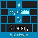 A Spy's Guide to Strategy | John Braddock