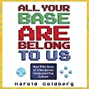 All Your Base Are Belong to Us: How Fifty Years of Videogames Conquered Pop Culture Audiobook by Harold Goldberg Narrated by Eric Martin