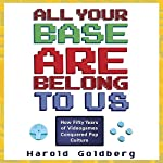 All Your Base Are Belong to Us: How Fifty Years of Videogames Conquered Pop Culture | Harold Goldberg