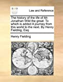 The History of the Life of Mr Jonathan Wild the Great to Which Is Added a Journey from This World to the Next by Henry Fielding, Esq, Henry Fielding, 1140698532