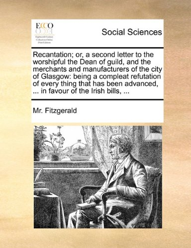 Download Recantation; or, a second letter to the worshipful the Dean of guild, and the merchants and manufacturers of the city of Glasgow: being a compleat ... ... in favour of the Irish bills, ... pdf epub