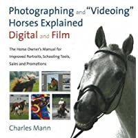 Photographing and Videoing Horses Explained: Digital and Film: The Horse Owner's Manual for Improved Portraits, Schooling Tools, Sales and Promotions