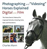 Photographing and ''Videoing'' Horses Explained: Digital and Film: The Horse Owner's Manual for Improved Portraits, Schooling Tools, Sales and Promotions