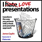 I Love Presentations: Episode 6 - Elaborate | James Caplin