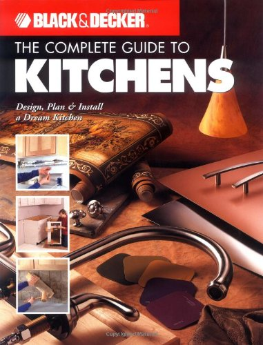 Black & Decker The Complete Guide to Kitchens: Design, Plan & Install a Dream Kitchen (Black & Decker Complete Guide)