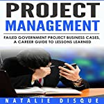 Project Management: Failed Government IT Project Business Cases - a Career Guide to Lessons Learned | Natalie Disque