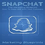 Snapchat: The Marketing Blueprint: How to Make $$$ with Your Followers |  Marketing Blueprints