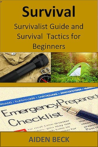 Survival: Survivalist Guide and Survival Tactics for Beginners (Preparedness and Survival Guide Off the Grid Book 1) by [Beck, Aiden]
