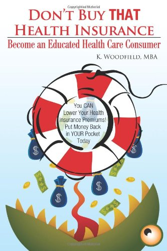 Don't Buy That Health Insurance: Become an Educated Health Care Consumer: The Educated Health Insurance Consumer's Guide to Reducing Health Care Costs ebook