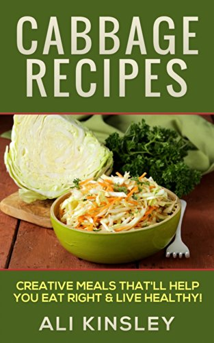 Cabbage Recipes: Creative Meals That'll Help You Eat Right & Live Healthy (Simple Recipes!) by [Kinsley, Ali]