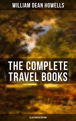 The Complete Travel Books of W.D. Howells (Illustrated Edition): Venetian Life, Italian Journeys, Roman Holidays and Others, Suburban Sketches, Familiar ... London Films & Seven English Cities