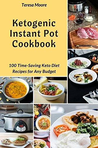 Ketogenic Instant Pot Cookbook: 100 Time-Saving Keto Diet Recipes for Any Budget (Quick and Easy Natural Food) by Teresa Moore
