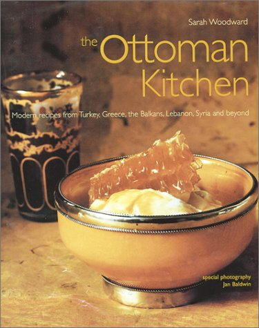 The Ottoman Kitchen: Modern Recipes from Turkey, Greece, the Balkans, Lebanon, and Syria by Sarah Woodward