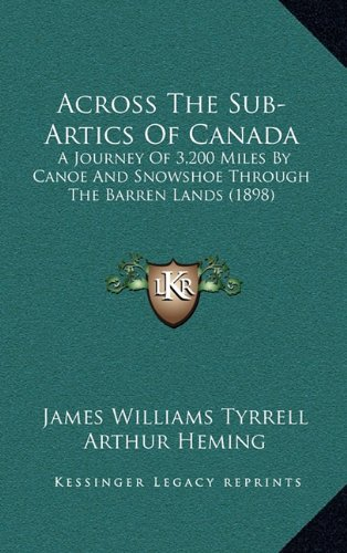 Across The Sub-Artics Of Canada: A Journey Of 3,200 Miles By Canoe And Snowshoe Through The Barren Lands (1898) (Canada Artic)