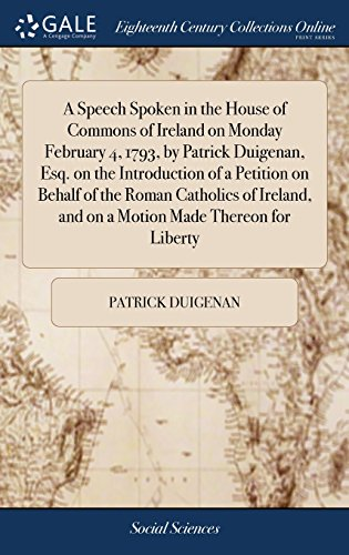 A Speech Spoken in the House of Commons of Ireland on Monday February 4, 1793, by Patrick Duigenan, Esq. on the Introduction of a Petition on Behalf ... and on a Motion Made Thereon for Liberty