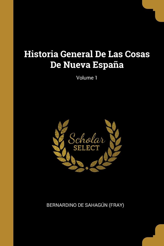 Historia General De Las Cosas De Nueva España; Volume 1: Amazon.es ...