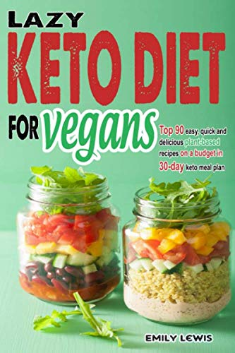 LAZY KETO DIET FOR VEGANS: Top 90 Quick, Easy And Delicious Plant-Based Recipes On A Budget In 30-Day Keto Meal Plan To Help You Save Time And Enjoy Vegan Ketogenic Diet Lifestyle