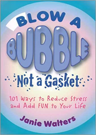 Blow a Bubble, Not a Gasket: 101 Ways to Reduce Stress and Add Fun to Your  Life: Janie Walters: 9781893062399: Amazon.com: Books