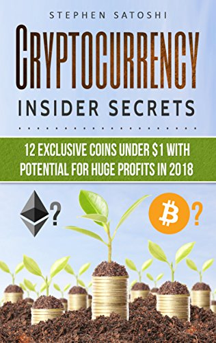 Cryptocurrency: Insider Secrets - 12 Exclusive Coins Under $1 with Potential for Huge Profits in 2018