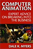 Computer Animation : Expert Advice on Breaking into the Business, Myers, Dale K., 0966270967