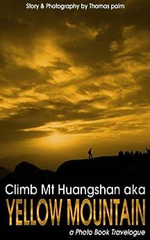 Climb Mt Huangshan aka Yellow Mountain (a Photo Book Travelogue 1) (English Edition) de [Palm, Thomas]