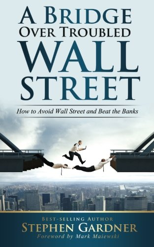 Bridge Over Troubled Wall Street: How to Avoid Wall Street and Beat the Banks